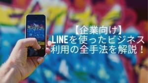 【企業向け】LINEを使ったビジネス利用の全手法を解説!