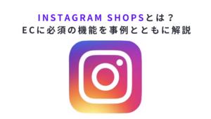 Instagram Shopsとは?ECに必須の機能を事例とともに解説