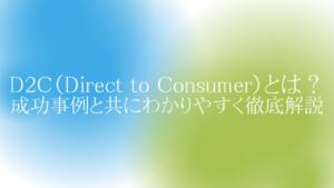 D2C(Direct to Consumer)とは?成功事例と共にわかりやすく徹底解説