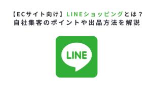 【ECサイト向け】LINEショッピングとは?自社集客のポイントや出品方法を解説