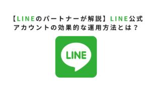 【LINEのパートナーが解説】LINE公式アカウントの効果的な運用方法とは?